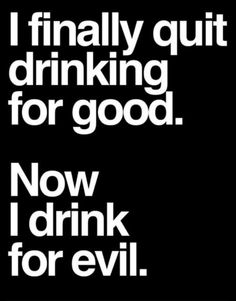 I finally quit drinking for good / Now I drink for evil