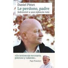 Le perdono, padre / Daniel Pittet. Daniel Pittet de 58 años de edad, relata en este libro el largo camino de sanacion tras el calvario sufrido cuando tenia nueve años. Fue violado por un sacerdote, Joel Allaz, durante cuatro años.