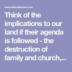 Think of the implications to our land if their agenda is followed - the destruction of family and church, the exaltation of every form of wickedness and immorality. They scheme to accomplish this by eliminating all sin from society by redefining sin and calling it good, moral and righteous. Look at how closely this agenda aligns with Satan's strategy. His design is to drag everyone to hell with him. All he has to do is persuade them to worship some idol other than the one true God, and get…