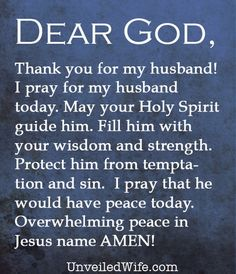 Prayer Of The Day – My Husband --- Dear Lord, Thank you for my husband! Thank you for allowing us the opportunity to be married to each other and thank you for loving us. I pray for my husband today. May your Holy Spirit guide him. […]… Read More Here http://unveiledwife.com/prayer-of-the-day-my-husband-2/ #marriage #love