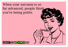 When your sarcasm is so far advanced, people think you're being polite!