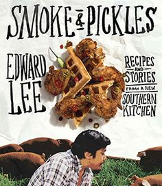 Smoke & Pickles by Edward Lee Former Top Chef contestant's recipes blending his Korean heritage with rustic Southern cuisine