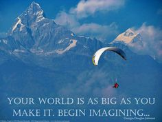 """2013 Daily Inspirational Quotes #43 - """"Your world is as big as you make it."""" -- Go forth, explore, dream. I took photo while paragliding in Pokhara, Nepal in 2010. The awe-inspiring Fish-Tail summit of the Himalayan mountains is in the background (never been climbed). Was surreal to paraglide with the vast Himalayas as a backdrop & the largest lake in the Pokhara below. Being in this moment made me really appreciate the meaning of this quote, & served as a reminder to live in the moment."""