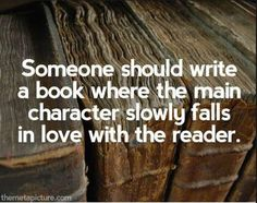 Someone should write a book where the main character slowly falls in love with the reader. And writers, if you don't fall in love with your readers, your book will fail. #books #readers