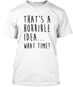 That's A Horrible Idea What Time T Shirt White T-Shirt Front
