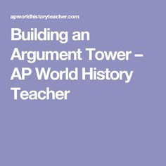 Building an Argument Tower – AP World History Teacher