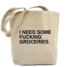 I need some fucking groceries bag