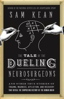 The Tale of the Dueling Neurosurgeons The History of the Human Brain as Revealed by True Stories of Trauma, Madness, and Recovery By Sam Kea...