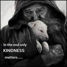 In the end only Kindness matters - Homeless, penniless, but oozing with love, compassion and kindness - Priceless. The Words, La Compassion, Amor Animal, Kindness Matters, Inspirational Quotes Pictures, Faith In Humanity, In This World, Cute Animals, Life Quotes