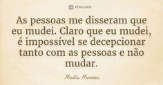 As pessoas me disseram que eu mudei. Claro que eu mudei, é impossível se decepcionar tanto com as pessoas e não mudar.... Frase de Mallu Moraes.