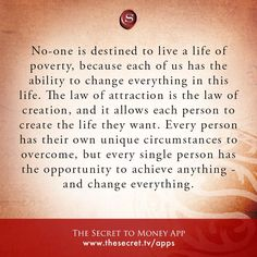 No-one is destined to live a life of poverty, because each of us has the ability to change everything in this life. The law of attraction is the law of creation, and it allows each person to create the life they want. Every person has their own unique cir Secret Law Of Attraction, Law Of Attraction Quotes, Positive Thoughts, Positive Quotes, Encouragement, Secret Quotes, Manifestation Law Of Attraction, A Course In Miracles, Think And Grow Rich