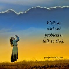 With or without problems talk to God. #Prayer