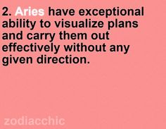 True Story. Aries have exceptional ability to visualize plans and carry them out effectively without any given direction.