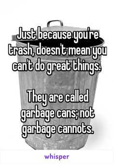 Just because you're trash, doesn't mean you can't do great things.   They are called garbage cans; not garbage cannots.