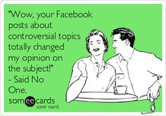 """""""Wow, your Facebook posts about controversial topics totally changed my opinion on the subject!"""" - Said No One. 