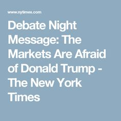 Debate Night Message: The Markets Are Afraid of Donald Trump - The New York Times