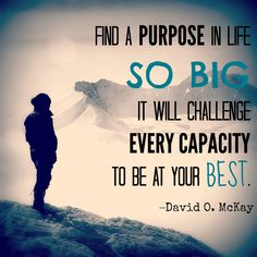 """""""Find a purpose in life so big it will challenge every capacity to be at your best."""" –David O. McKay"""