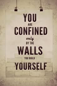 My old psychology teacher use to tell us, when you build walls you protect yourself but you can never grow until you go past your walls.