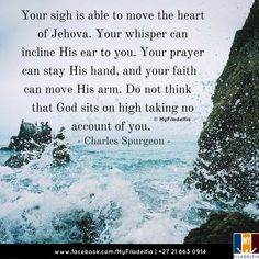 """""""Your sigh is able to move the heart of Jehova. Your whisper can incline His ear to you. Your prayer can stay His hand, and your faith can move His arm. Do not think that God sits on high taking no account of you. """" (Charles Spurgeon)"""