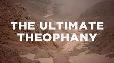 The Ultimate Theophany | The Resurgence    Always an interesting read