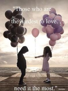 Those who are the hardest to love... Need it the most.. --love this