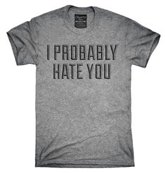 I Probably Hate You Shirt, Hoodies, Tanktops