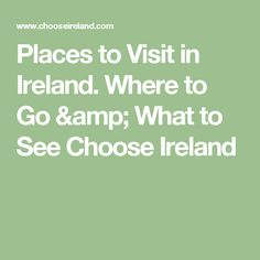 Places to Visit in Ireland. Where to Go & What to See Choose Ireland