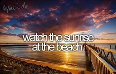 watch a sunrise...I am not such a morning person but one day I will be up to catch a sunrise on a beach <3