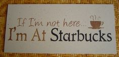 If I'm Not Here I'm At Starbucks hand painted by SundayTreasures, $14.00  LOL totally true for me,  I have to have my coffee every morning!