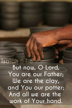 But now, O LORD, thou art our father; we are the clay, and thou our potter; and we all are the work of thy hand.  (Isaiah 64:8)...More at http://beliefpics.christianpost.com/