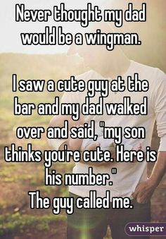 "Never thought my dad would be a wingman. I saw a cute guy at the bar and my dad walked over and said, ""my son thinks you're cute."" The guy called me. - I'd be that parent - Lgbt Quotes, Lgbt Memes, Funny Quotes, Wife Quotes, Friend Quotes, Quotes Quotes, Sweet Stories, Cute Stories, Whisper Quotes"