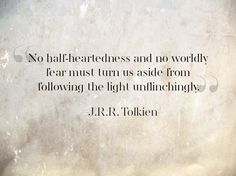 No half-heartedness and no worldly fear must turn us aside from following the light unflinchingly. JRR Tolkien