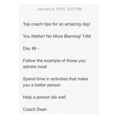 Top coach tips for an amazing day!  You Matter! No More Blaming! T4M  Day #6 -  Follow the example of those you admire most  Spend time in activities that make you a better person  Help a person die well  Coach Dean  Www.fb.com/coachdeanhobson youtube.com/coachdeanhobson      #leadership #motivation #beachbody #recovery #recreate #resolution #newyou #newyear #Fitdad #fitmom #fitnessmotivation #lab #lifepartner #life #love #dadof3 #determination #Destiny #Paleo #realmen #push #buildyourtribe