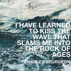 I have learned to kiss the wave that slams me into the rock of ages - Spurgeon