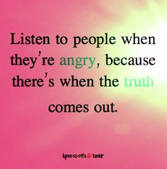 Some truth to this! But, often when one is angry they lash out with the intent to win at all costs. I'd say some truth comes out.