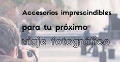 Accesorios imprescindibles para tu próximo viaje fotográfico