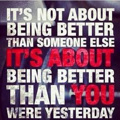 It's about being better than yesterday.