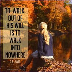 To walk out of His will is to walk into nowhere.