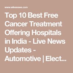 Top 10 Best Free Cancer Treatment Offering Hospitals in India - Live News Updates - Automotive | Electronics | Latest Technology News