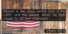 Blessed is the nation whose God is the LORD; and the people whom he hath chosen for his own inheritance. –Psalm 33:12