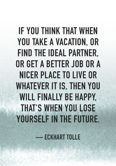 """""""If you think that when you take a vacation, or find the ideal partner, or get a better job or a nicer place to live or whatever it is, then you will finally be happy, that's when you lose yourself in the future."""" — Eckhart Tolle"""