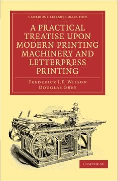 A Practical Treatise Upon Modern Printing Machinery and Letterpress Printing (Cambridge Library Collection - History of Printing, Publishing and Libraries) Cambridge Library, Letterpress Printing, Libraries, Cambridge University, History, Modern, Prints, Books, October