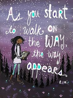 """""""As you start to walk on the way, the way appears."""" — Rumi"""