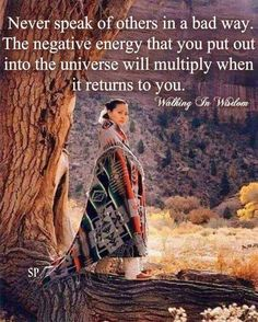 Never speak of others in a bad way. The negative energy that you out into the universe will multiply when it returns to you. Walking in Wisdom Native American Prayers, Native American Spirituality, Native American Wisdom, Native American History, Native American Indians, Native Indian, American Symbols, Wisdom Quotes, Life Quotes