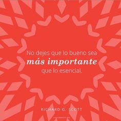 No dejes que lo bueno sea más importante que lo esencial. -Richard G. Scott