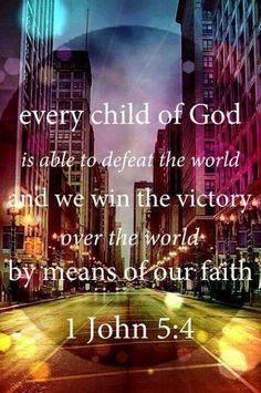 1 John 5:4 (NLT) 4 For every child of God defeats this evil world, and we achieve this victory through our faith.
