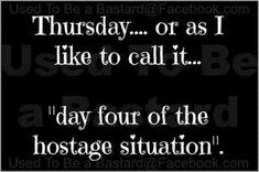 """55 """"Almost Friday"""" Memes - """"Thursday...Or as I like to call it...Day four of the hostage situation."""" Me Quotes, Funny Quotes, Funny Memes, Humor Quotes, It's Funny, Sarcastic Work Quotes, Hot Mess Quotes, Funny Medical Quotes, That's Hilarious"""