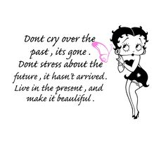 Betty Boop's quote reminds of exactly how Boo lived her life. . . She would give away her last dollar. She lived in the moment. She didn't show her worries, or emotions. I always wished I could do what she did. Internalizing problems, might be not so great. . . Today, I am living in the moment and past. ~ To remember a special lady, and our fun times, is always a good thing!!!