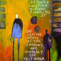 She left the safety of the shadows  Amazing art by Jeanne Bessette who has the uncanny ability to capture how I feel, how I've felt or how I wish to feel.  One day I hope to afford to purchase some of her work.