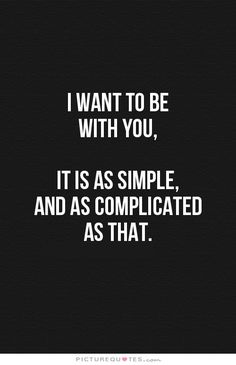 I want to be with you, It is as simple, and as complicated as that. Picture Quotes.